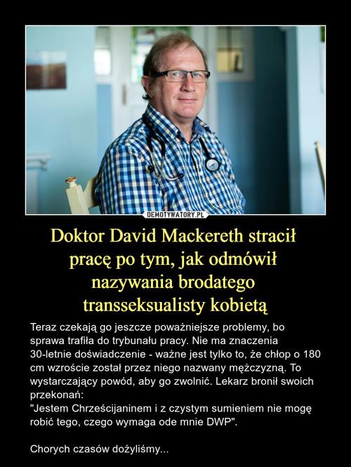 Doktor David Mackereth stracił  pracę po tym, jak odmówił  nazywania brodatego  transseksualisty kobietą