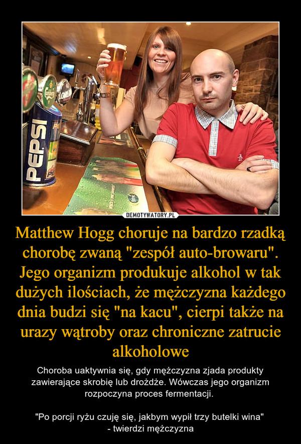 """Matthew Hogg choruje na bardzo rzadką chorobę zwaną """"zespół auto-browaru"""". Jego organizm produkuje alkohol w tak dużych ilościach, że mężczyzna każdego dnia budzi się """"na kacu"""", cierpi także na urazy wątroby oraz chroniczne zatrucie alkoholowe – Choroba uaktywnia się, gdy mężczyzna zjada produkty zawierające skrobię lub drożdże. Wówczas jego organizm rozpoczyna proces fermentacji. """"Po porcji ryżu czuję się, jakbym wypił trzy butelki wina"""" - twierdzi mężczyzna"""