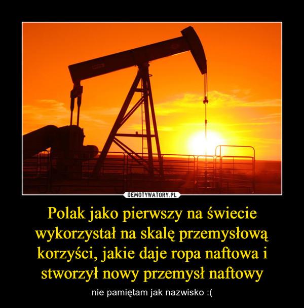 Polak jako pierwszy na świecie wykorzystał na skalę przemysłową korzyści, jakie daje ropa naftowa i stworzył nowy przemysł naftowy – nie pamiętam jak nazwisko :(