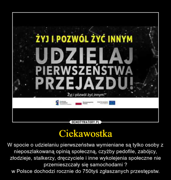 Ciekawostka – W spocie o udzielaniu pierwszeństwa wymieniane są tylko osoby z nieposzlakowaną opinią społeczną, czyżby pedofile, zabójcy, złodzieje, stalkerzy, dręczyciele i inne wykolejenia społeczne nie przemieszczały się samochodami ?w Polsce dochodzi rocznie do 750tyś zgłaszanych przestępstw.