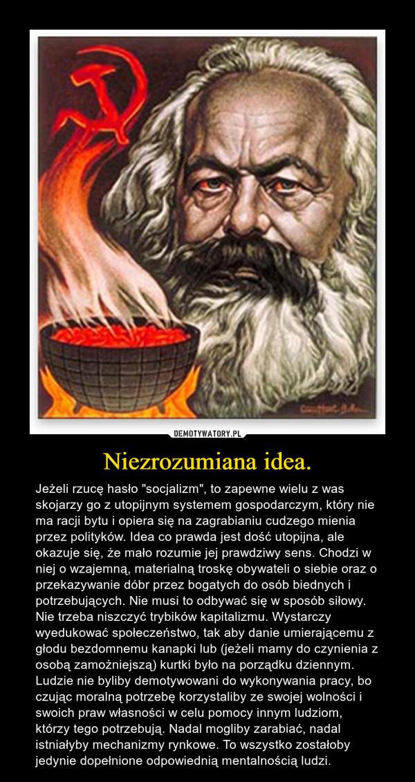 """Niezrozumiana idea. – Jeżeli rzucę hasło """"socjalizm"""", to zapewne wielu z was skojarzy go z utopijnym systemem gospodarczym, który nie ma racji bytu i opiera się na zagrabianiu cudzego mienia przez polityków. Idea co prawda jest dość utopijna, ale okazuje się, że mało rozumie jej prawdziwy sens. Chodzi w niej o wzajemną, materialną troskę obywateli o siebie oraz o przekazywanie dóbr przez bogatych do osób biednych i potrzebujących. Nie musi to odbywać się w sposób siłowy. Nie trzeba niszczyć trybików kapitalizmu. Wystarczy wyedukować społeczeństwo, tak aby danie umierającemu z głodu bezdomnemu kanapki lub (jeżeli mamy do czynienia z osobą zamożniejszą) kurtki było na porządku dziennym. Ludzie nie byliby demotywowani do wykonywania pracy, bo czując moralną potrzebę korzystaliby ze swojej wolności i swoich praw własności w celu pomocy innym ludziom, którzy tego potrzebują. Nadal mogliby zarabiać, nadal istniałyby mechanizmy rynkowe. To wszystko zostałoby jedynie dopełnione odpowiednią mentalnością ludzi."""