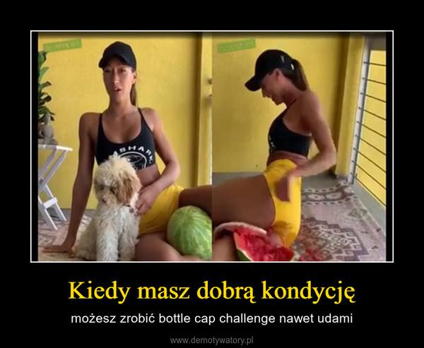 Kiedy masz dobrą kondycję – możesz zrobić bottle cap challenge nawet udami