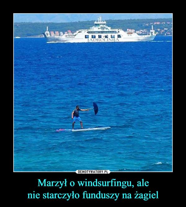 Marzył o windsurfingu, alenie starczyło funduszy na żagiel –