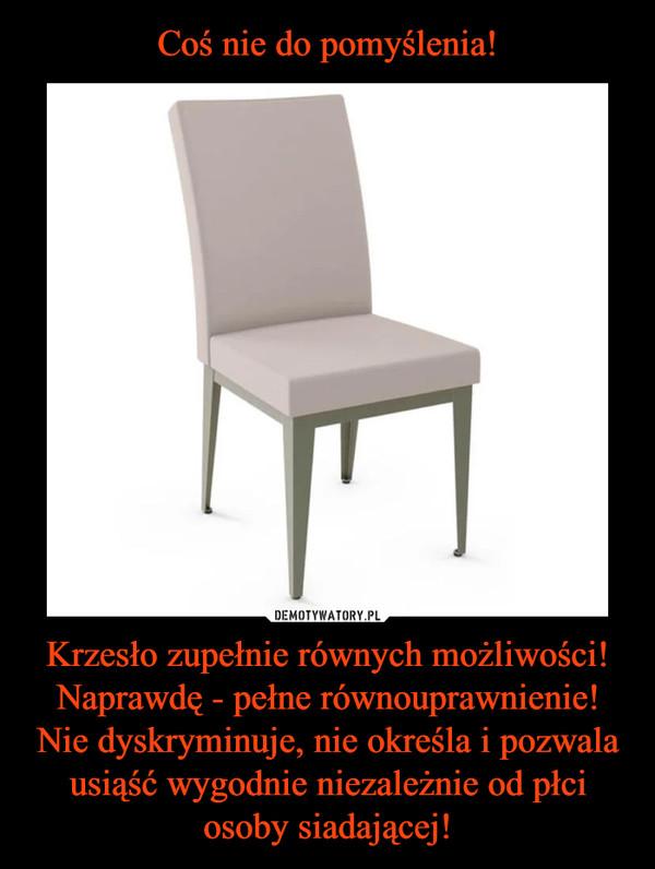Krzesło zupełnie równych możliwości!Naprawdę - pełne równouprawnienie!Nie dyskryminuje, nie określa i pozwala usiąść wygodnie niezależnie od płci osoby siadającej! –
