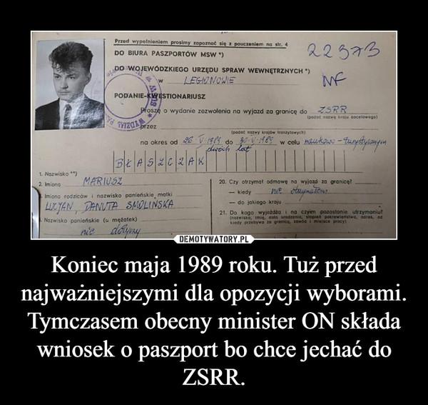 Koniec maja 1989 roku. Tuż przed najważniejszymi dla opozycji wyborami. Tymczasem obecny minister ON składa wniosek o paszport bo chce jechać do ZSRR. –
