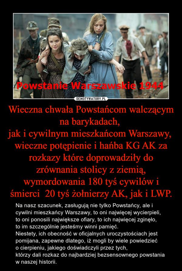 Wieczna chwała Powstańcom walczącym na barykadach, jak i cywilnym mieszkańcom Warszawy, wieczne potępienie i hańba KG AK za rozkazy które doprowadziły do zrównania stolicy z ziemią, wymordowania 180 tyś cywilów i śmierci  20 tyś żołnierzy AK, jak i LWP. – Na nasz szacunek, zasługują nie tylko Powstańcy, ale i cywilni mieszkańcy Warszawy, to oni najwięcej wycierpieli, to oni ponosili największe ofiary, to ich najwięcej zginęło, to im szczególnie jesteśmy winni pamięć. Niestety, ich obecność w oficjalnych uroczystościach jest pomijana, zapewne dlatego, iż mogli by wiele powiedzieć o cierpieniu, jakiego doświadczyli przez tych, którzy dali rozkaz do najbardziej bezsensownego powstania w naszej historii.