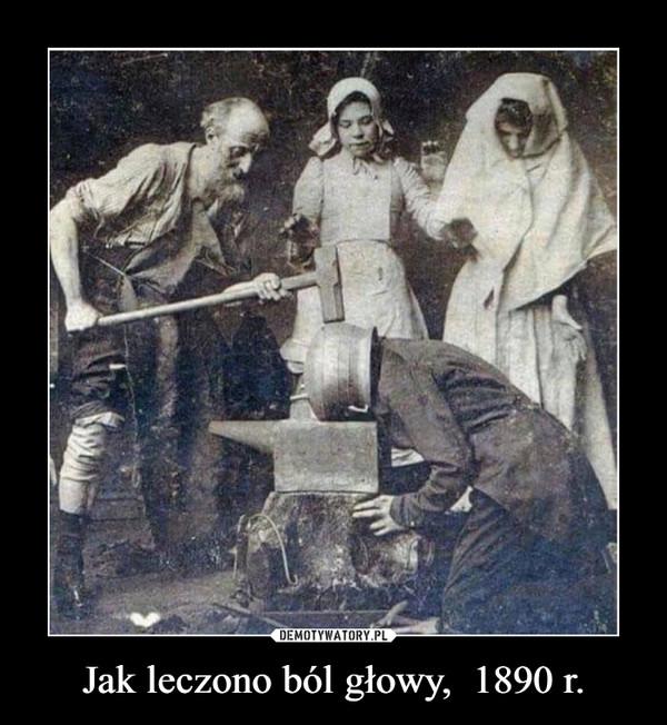 Jak leczono ból głowy,  1890 r. –