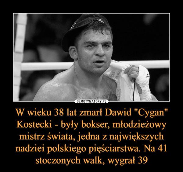 """W wieku 38 lat zmarł Dawid """"Cygan"""" Kostecki - były bokser, młodzieżowy mistrz świata, jedna z największych nadziei polskiego pięściarstwa. Na 41 stoczonych walk, wygrał 39 –"""