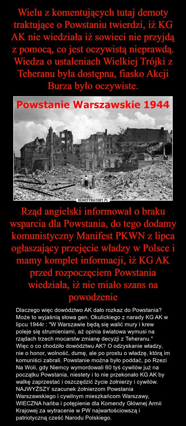 """Rząd angielski informował o braku wsparcia dla Powstania, do tego dodamy komunistyczny Manifest PKWN z lipca ogłaszający przejęcie władzy w Polsce i mamy komplet informacji, iż KG AK przed rozpoczęciem Powstania wiedziała, iż nie miało szans na powodzenie – Dlaczego więc dowództwo AK dało rozkaz do Powstania? Może to wyjaśnią słowa gen. Okulickiego z narady KG AK w lipcu 1944r : """"W Warszawie będą się walić mury i krew poleje się strumieniami, aż opinia światowa wymusi na rządach trzech mocarstw zmianę decyzji z Teheranu.""""Więc o co chodziło dowództwu AK? O odzyskanie władzy, nie o honor, wolność, dumę, ale po prostu o władzę, którą im komuniści zabrali. Powstanie można było poddać, po Rzezi Na Woli, gdy Niemcy wymordowali 60 tyś cywilów już na początku Powstania, niestety i to nie przekonało KG AK by walkę zaprzestać i oszczędzić życie żołnierzy i cywilów. NAJWYŻSZY szacunek żołnierzom Powstania Warszawskiego i cywilnym mieszkańcom Warszawy, WIECZNA hańba i potępienie dla Komendy Głównej Armii Krajowej za wytracenie w PW najwartościowszą i patriotyczną cześć Narodu Polskiego."""