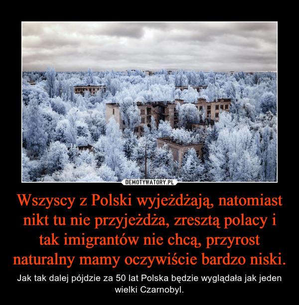 Wszyscy z Polski wyjeżdżają, natomiast nikt tu nie przyjeżdża, zresztą polacy i tak imigrantów nie chcą, przyrost naturalny mamy oczywiście bardzo niski. – Jak tak dalej pójdzie za 50 lat Polska będzie wyglądała jak jeden wielki Czarnobyl.