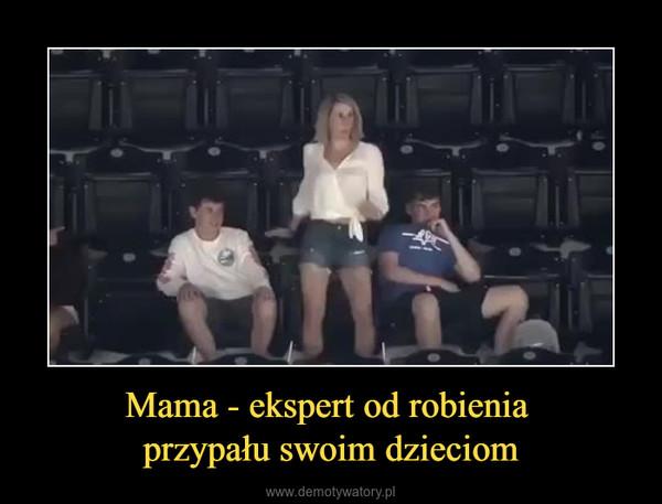 Mama - ekspert od robienia przypału swoim dzieciom –