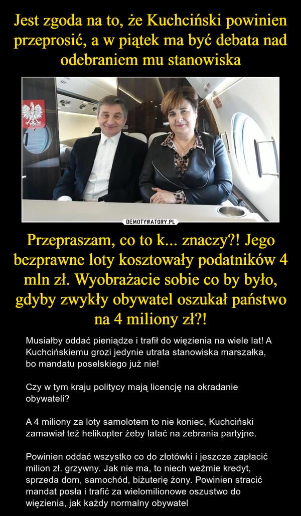 Przepraszam, co to k... znaczy?! Jego bezprawne loty kosztowały podatników 4 mln zł. Wyobrażacie sobie co by było, gdyby zwykły obywatel oszukał państwo na 4 miliony zł?! – Musiałby oddać pieniądze i trafił do więzienia na wiele lat! A Kuchcińskiemu grozi jedynie utrata stanowiska marszałka, bo mandatu poselskiego już nie! Czy w tym kraju politycy mają licencję na okradanie obywateli?A 4 miliony za loty samolotem to nie koniec, Kuchciński zamawiał też helikopter żeby latać na zebrania partyjne.Powinien oddać wszystko co do złotówki i jeszcze zapłacić milion zł. grzywny. Jak nie ma, to niech weźmie kredyt, sprzeda dom, samochód, biżuterię żony. Powinien stracić mandat posła i trafić za wielomilionowe oszustwo do więzienia, jak każdy normalny obywatel