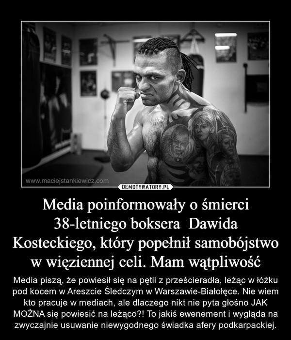 Media poinformowały o śmierci 38-letniego boksera  Dawida Kosteckiego, który popełnił samobójstwo w więziennej celi. Mam wątpliwość – Media piszą, że powiesił się na pętli z prześcieradła, leżąc w łóżku pod kocem w Areszcie Śledczym w Warszawie-Białołęce. Nie wiem kto pracuje w mediach, ale dlaczego nikt nie pyta głośno JAK MOŻNA się powiesić na leżąco?! To jakiś ewenement i wygląda na zwyczajnie usuwanie niewygodnego świadka afery podkarpackiej.