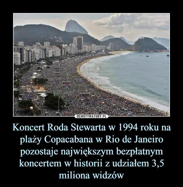 Koncert Roda Stewarta w 1994 roku na plaży Copacabana w Rio de Janeiro pozostaje największym bezpłatnym koncertem w historii z udziałem 3,5 miliona widzów –