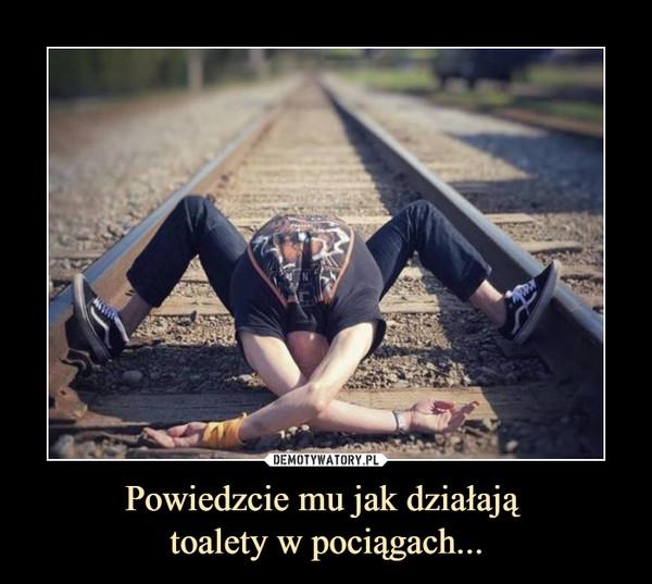 Powiedzcie mu jak działają toalety w pociągach... –
