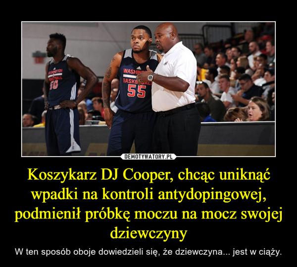 Koszykarz DJ Cooper, chcąc uniknąć wpadki na kontroli antydopingowej, podmienił próbkę moczu na mocz swojej dziewczyny – W ten sposób oboje dowiedzieli się, że dziewczyna... jest w ciąży.