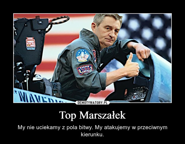Top Marszałek – My nie uciekamy z pola bitwy. My atakujemy w przeciwnym kierunku.