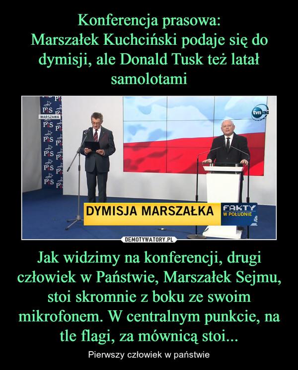 Jak widzimy na konferencji, drugi człowiek w Państwie, Marszałek Sejmu, stoi skromnie z boku ze swoim mikrofonem. W centralnym punkcie, na tle flagi, za mównicą stoi... – Pierwszy człowiek w państwie
