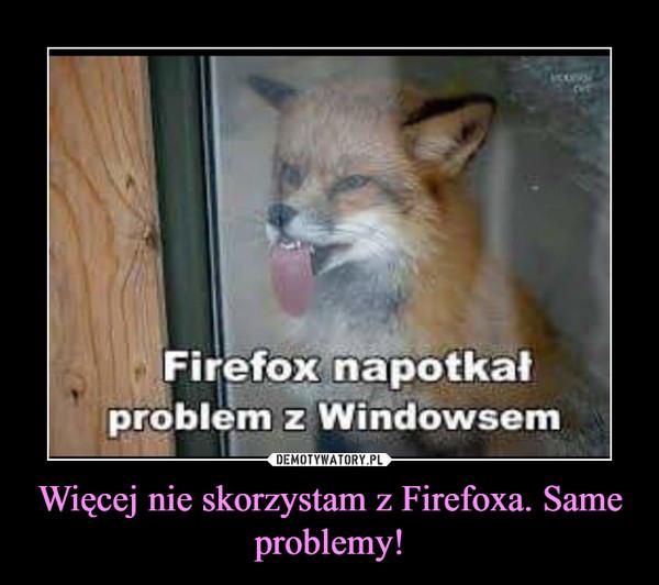 Więcej nie skorzystam z Firefoxa. Same problemy! –