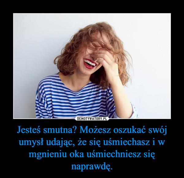 Jesteś smutna? Możesz oszukać swój umysł udając, że się uśmiechasz i w mgnieniu oka uśmiechniesz się naprawdę. –