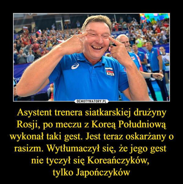 Asystent trenera siatkarskiej drużyny Rosji, po meczu z Koreą Południową wykonał taki gest. Jest teraz oskarżany o rasizm. Wytłumaczył się, że jego gest nie tyczył się Koreańczyków, tylko Japończyków –