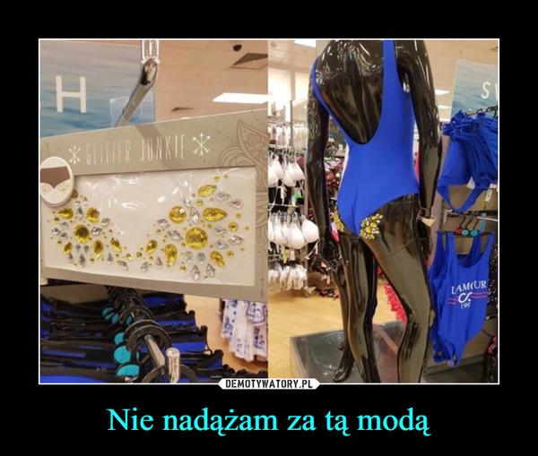 Nie nadążam za tą modą –