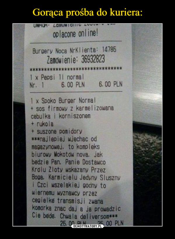 –  opłacone online! Bumery Noca NrKlierta: 14785 Zalowienie: 36932823 **************,.****.*********** 1 x Pepsi 11 norma I Nr. 1 6.00 PLN 6. OO PLN 1 x Spoko Burger Normal + sos firmowy z karmelizowana cebulka i korniszonem + rukola + suszone pomidory ***najlePieJ wjechac od magazynowej. to kompleks biurowy Mokotow nova. jak badzie Pan. Panie Dostawco Królu Zloty wskazany Przez Boga. Karmicielu Jedyny Sluszny i Czci wszelakiej godny to wiernemu wyznawcy Przez cegiełka transmisji zwana konarka znac daj a ja prowadzic Cie bede. Chwale deliversom*** 25.00 PLN 26.00 PLN