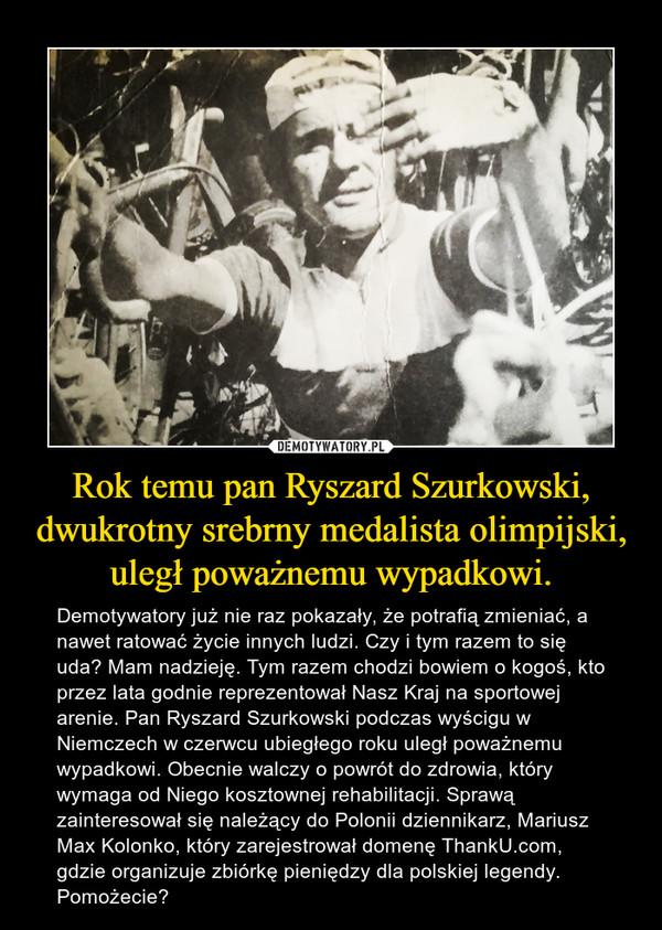 Rok temu pan Ryszard Szurkowski, dwukrotny srebrny medalista olimpijski, uległ poważnemu wypadkowi. – Demotywatory już nie raz pokazały, że potrafią zmieniać, a nawet ratować życie innych ludzi. Czy i tym razem to się uda? Mam nadzieję. Tym razem chodzi bowiem o kogoś, kto przez lata godnie reprezentował Nasz Kraj na sportowej arenie. Pan Ryszard Szurkowski podczas wyścigu w Niemczech w czerwcu ubiegłego roku uległ poważnemu wypadkowi. Obecnie walczy o powrót do zdrowia, który wymaga od Niego kosztownej rehabilitacji. Sprawą zainteresował się należący do Polonii dziennikarz, Mariusz Max Kolonko, który zarejestrował domenę ThankU.com, gdzie organizuje zbiórkę pieniędzy dla polskiej legendy. Pomożecie?