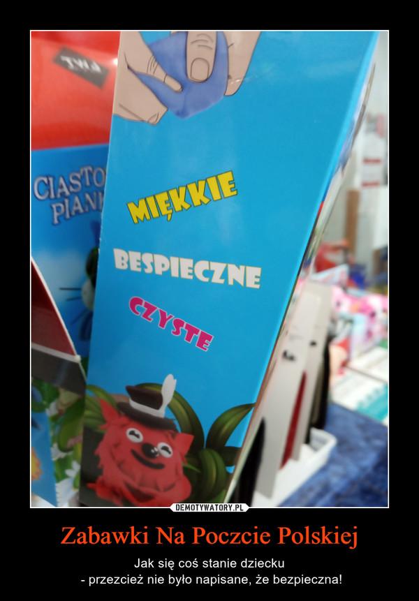 Zabawki Na Poczcie Polskiej – Jak się coś stanie dziecku - przezcież nie było napisane, że bezpieczna!