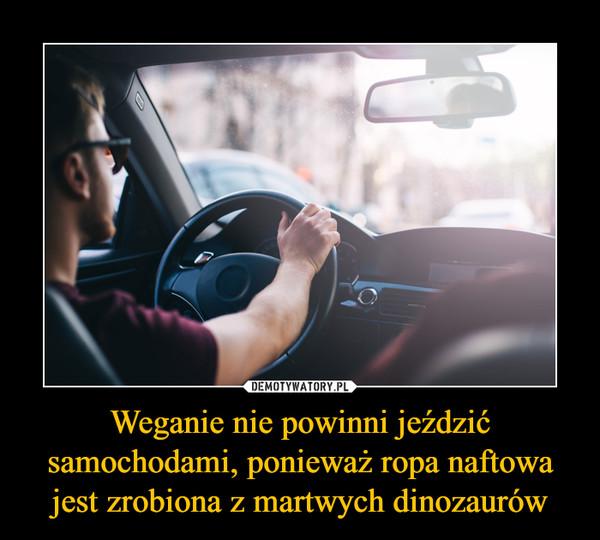 Weganie nie powinni jeździć samochodami, ponieważ ropa naftowa jest zrobiona z martwych dinozaurów –