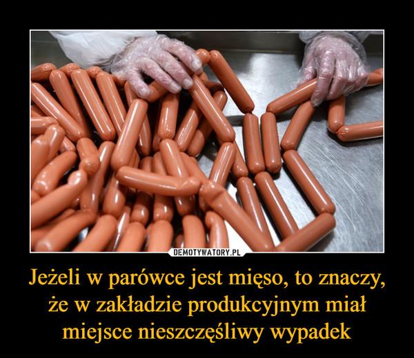 Jeżeli w parówce jest mięso, to znaczy, że w zakładzie produkcyjnym miał miejsce nieszczęśliwy wypadek –