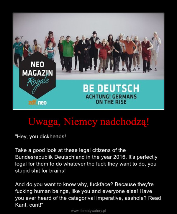 """Uwaga, Niemcy nadchodzą! – """"Hey, you dickheads!Take a good look at these legal citizens of the Bundesrepublik Deutschland in the year 2016. It's perfectly legal for them to do whatever the fuck they want to do, you stupid shit for brains!And do you want to know why, fuckface? Because they're fucking human beings, like you and everyone else! Have you ever heard of the categorival imperative, asshole? Read Kant, cunt!"""""""