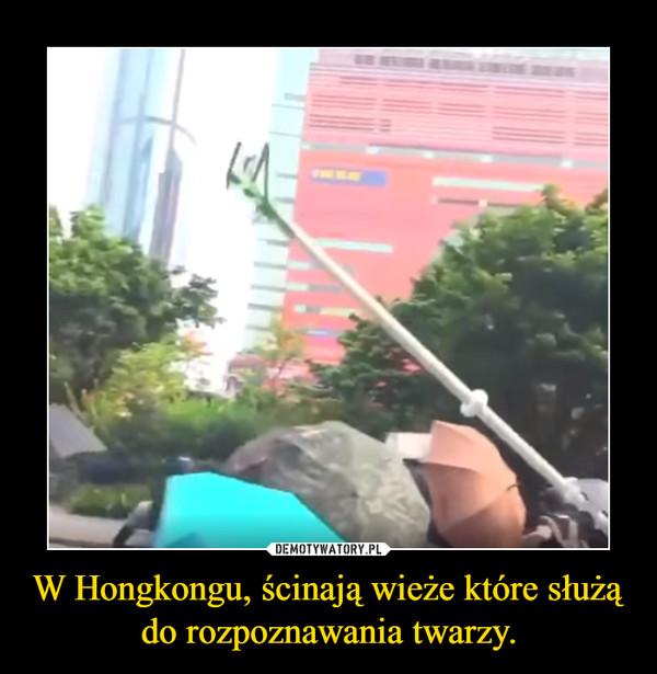 W Hongkongu, ścinają wieże które służą do rozpoznawania twarzy.
