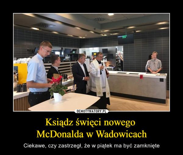 Ksiądz święci nowego McDonalda w Wadowicach – Ciekawe, czy zastrzegł, że w piątek ma być zamknięte