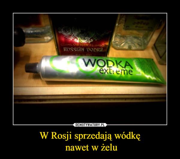 W Rosji sprzedają wódkę nawet w żelu –  WODKA EXTREME