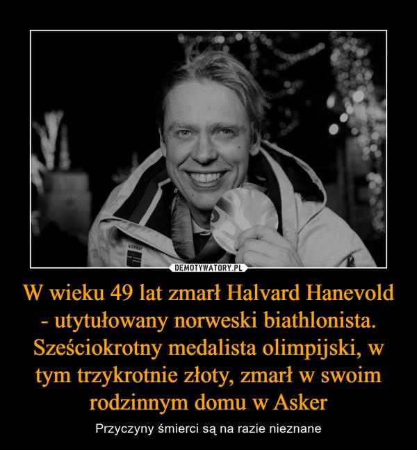 W wieku 49 lat zmarł Halvard Hanevold - utytułowany norweski biathlonista. Sześciokrotny medalista olimpijski, w tym trzykrotnie złoty, zmarł w swoim rodzinnym domu w Asker – Przyczyny śmierci są na razie nieznane