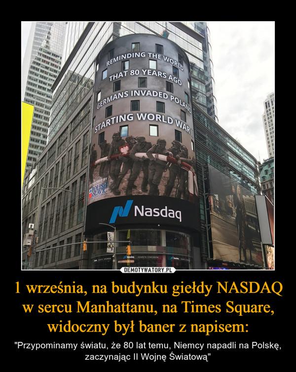 """1 września, na budynku giełdy NASDAQ w sercu Manhattanu, na Times Square, widoczny był baner z napisem: – """"Przypominamy światu, że 80 lat temu, Niemcy napadli na Polskę, zaczynając II Wojnę Światową"""""""