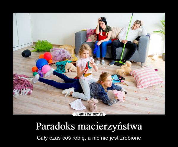 Paradoks macierzyństwa – Cały czas coś robię, a nic nie jest zrobione