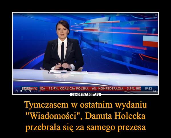 """Tymczasem w ostatnim wydaniu """"Wiadomości"""", Danuta Holecka przebrała się za samego prezesa –"""