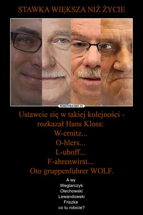 STAWKA WIĘKSZA NIŻ ŻYCIE Ustawcie się w takiej kolejności - rozkazał Hans Kloss:  W-ernitz...  O-hlers...  L-uboff...  F-ahrenwirst...  Oto gruppenfuhrer WOLF.