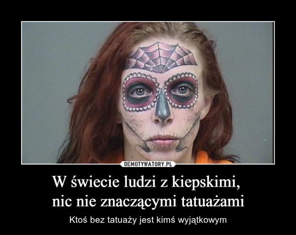W świecie ludzi z kiepskimi, nic nie znaczącymi tatuażami – Ktoś bez tatuaży jest kimś wyjątkowym