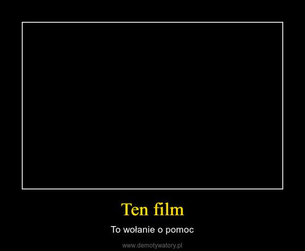 Ten film – To wołanie o pomoc