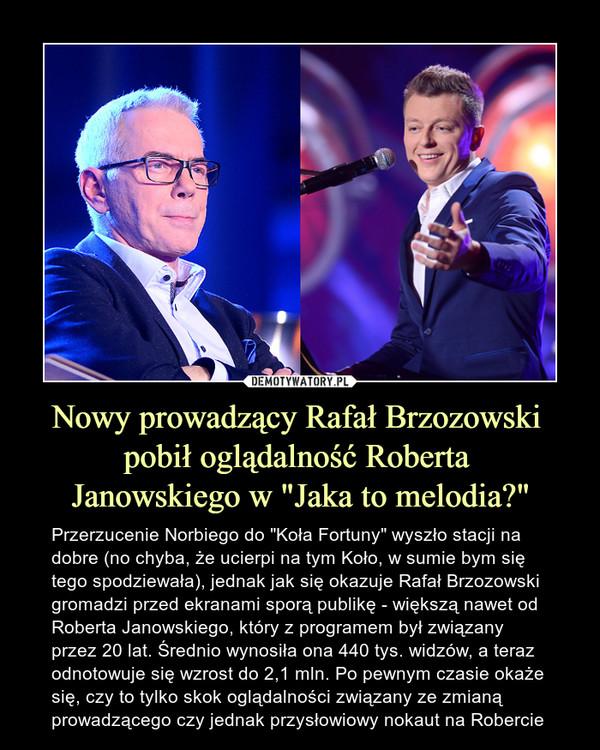 """Nowy prowadzący Rafał Brzozowski pobił oglądalność Roberta Janowskiego w """"Jaka to melodia?"""" – Przerzucenie Norbiego do """"Koła Fortuny"""" wyszło stacji na dobre (no chyba, że ucierpi na tym Koło, w sumie bym się tego spodziewała), jednak jak się okazuje Rafał Brzozowski gromadzi przed ekranami sporą publikę - większą nawet od Roberta Janowskiego, który z programem był związany przez 20 lat. Średnio wynosiła ona 440 tys. widzów, a teraz odnotowuje się wzrost do 2,1 mln. Po pewnym czasie okaże się, czy to tylko skok oglądalności związany ze zmianą prowadzącego czy jednak przysłowiowy nokaut na Robercie"""