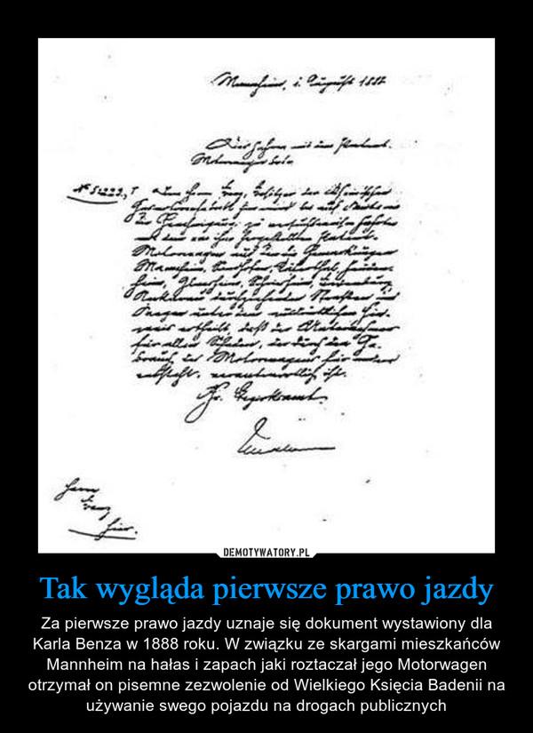 Tak wygląda pierwsze prawo jazdy – Za pierwsze prawo jazdy uznaje się dokument wystawiony dla Karla Benza w 1888 roku. W związku ze skargami mieszkańców Mannheim na hałas i zapach jaki roztaczał jego Motorwagen otrzymał on pisemne zezwolenie od Wielkiego Księcia Badenii na używanie swego pojazdu na drogach publicznych