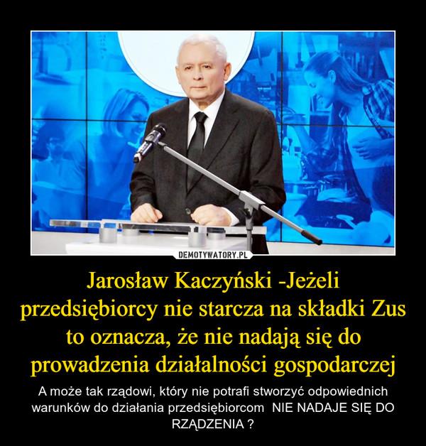 Jarosław Kaczyński -Jeżeli przedsiębiorcy nie starcza na składki Zus to oznacza, że nie nadają się do prowadzenia działalności gospodarczej – A może tak rządowi, który nie potrafi stworzyć odpowiednich warunków do działania przedsiębiorcom  NIE NADAJE SIĘ DO RZĄDZENIA ?