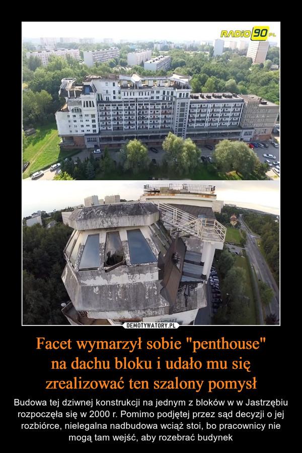 """Facet wymarzył sobie """"penthouse""""na dachu bloku i udało mu sięzrealizować ten szalony pomysł – Budowa tej dziwnej konstrukcji na jednym z bloków w w Jastrzębiu rozpoczęła się w 2000 r. Pomimo podjętej przez sąd decyzji o jej rozbiórce, nielegalna nadbudowa wciąż stoi, bo pracownicy nie mogą tam wejść, aby rozebrać budynek"""