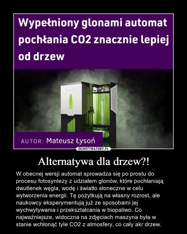 Alternatywa dla drzew?! – W obecnej wersji automat sprowadza się po prostu do procesu fotosyntezy z udziałem glonów, które pochłaniają dwutlenek węgla, wodę i światło słoneczne w celu wytworzenia energii. Tę pożytkują na własny rozrost, ale naukowcy eksperymentują już ze sposobami jej wychwytywania i przekształcania w biopaliwo. Co najważniejsze, widoczna na zdjęciach maszyna była w stanie wchłonąć tyle CO2 z atmosfery, co cały akr drzew.