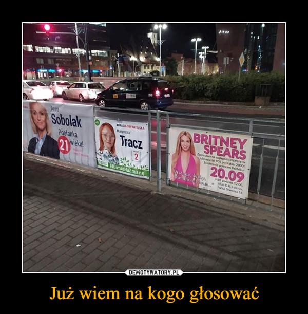 Już wiem na kogo głosować –