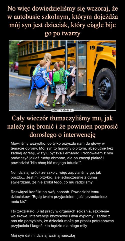 No więc dowiedzieliśmy się wczoraj, że w autobusie szkolnym, którym dojeżdża mój syn jest dzieciak, który ciągle bije go po twarzy Cały wieczór tłumaczyliśmy mu, jak należy się bronić i że powinien poprosić dorosłego o interwencję