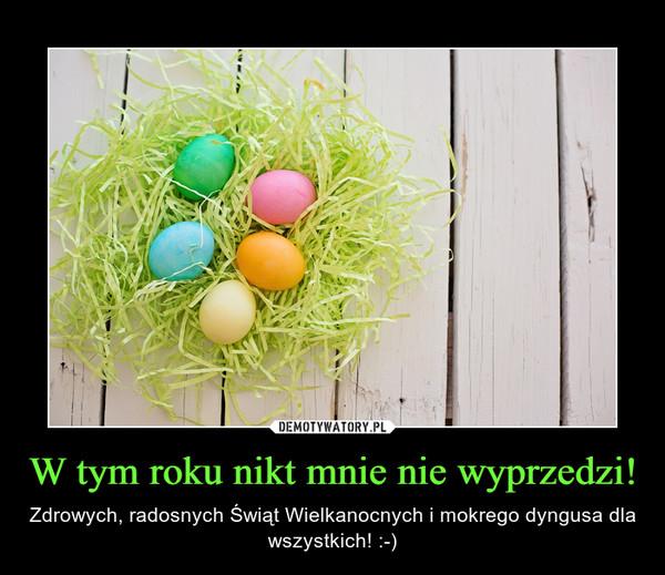 W tym roku nikt mnie nie wyprzedzi! – Zdrowych, radosnych Świąt Wielkanocnych i mokrego dyngusa dla wszystkich! :-)